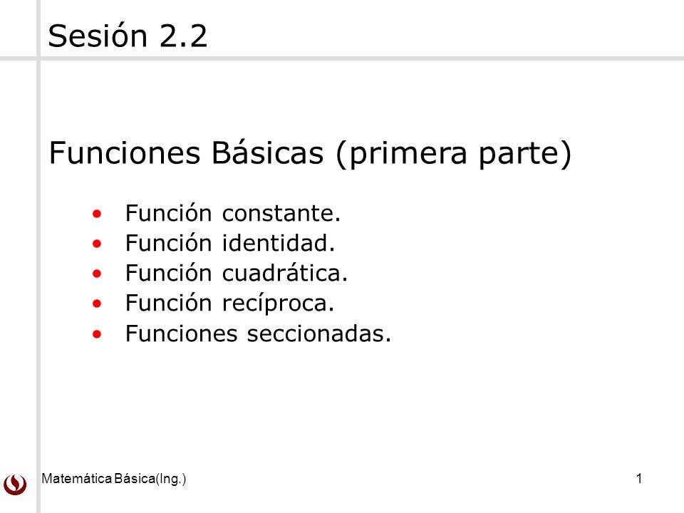 Matemática Básica(Ing.)1 Función constante. Función identidad. Función cuadrática. Función recíproca. Funciones seccionadas. Sesión 2.2 Funciones Bási