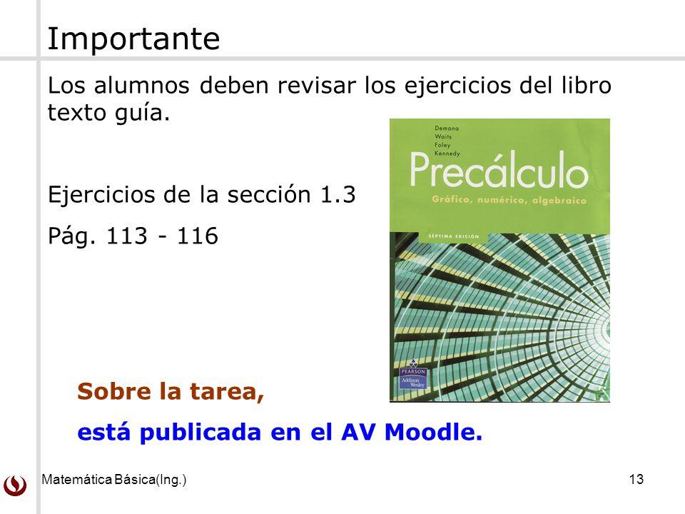 Matemática Básica(Ing.)13 Los alumnos deben revisar los ejercicios del libro texto guía. Ejercicios de la sección 1.3 Pág. 113 - 116 Sobre la tarea, e