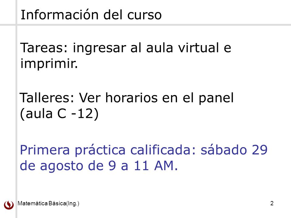 Matemática Básica(Ing.)2 Información del curso Tareas: ingresar al aula virtual e imprimir. Talleres: Ver horarios en el panel (aula C -12) Primera pr