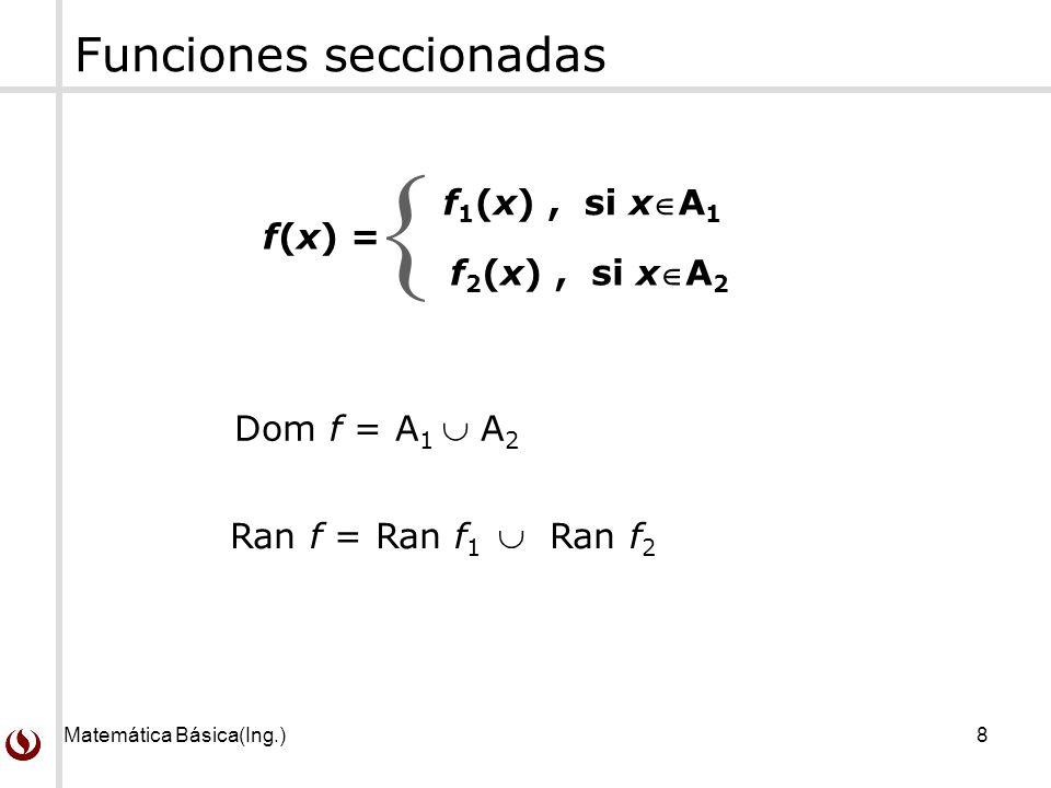 Matemática Básica(Ing.)8 f(x) = f 1 (x), si xA 1 f 2 (x), si xA 2 Dom f = A 1 A 2 Ran f = Ran f 1 Ran f 2 Funciones seccionadas