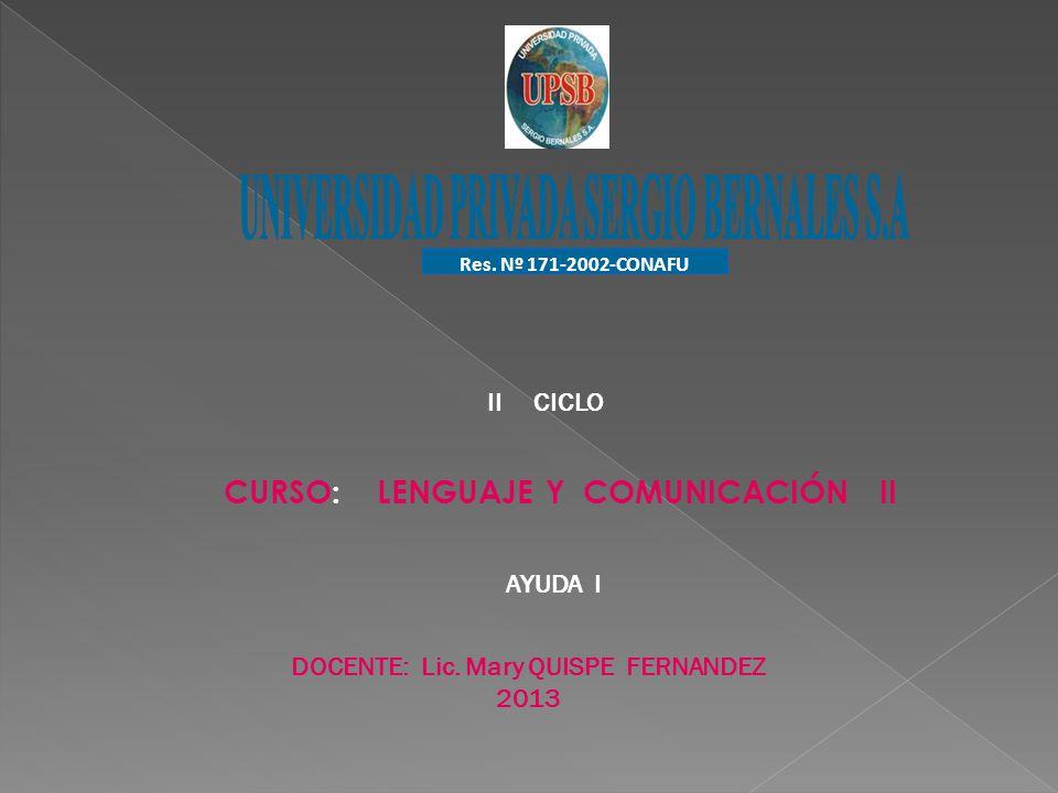 Res. Nº 171-2002-CONAFU DOCENTE: Lic. Mary QUISPE FERNANDEZ 2013 AYUDA I CURSO: LENGUAJE Y COMUNICACIÓN II II CICLO