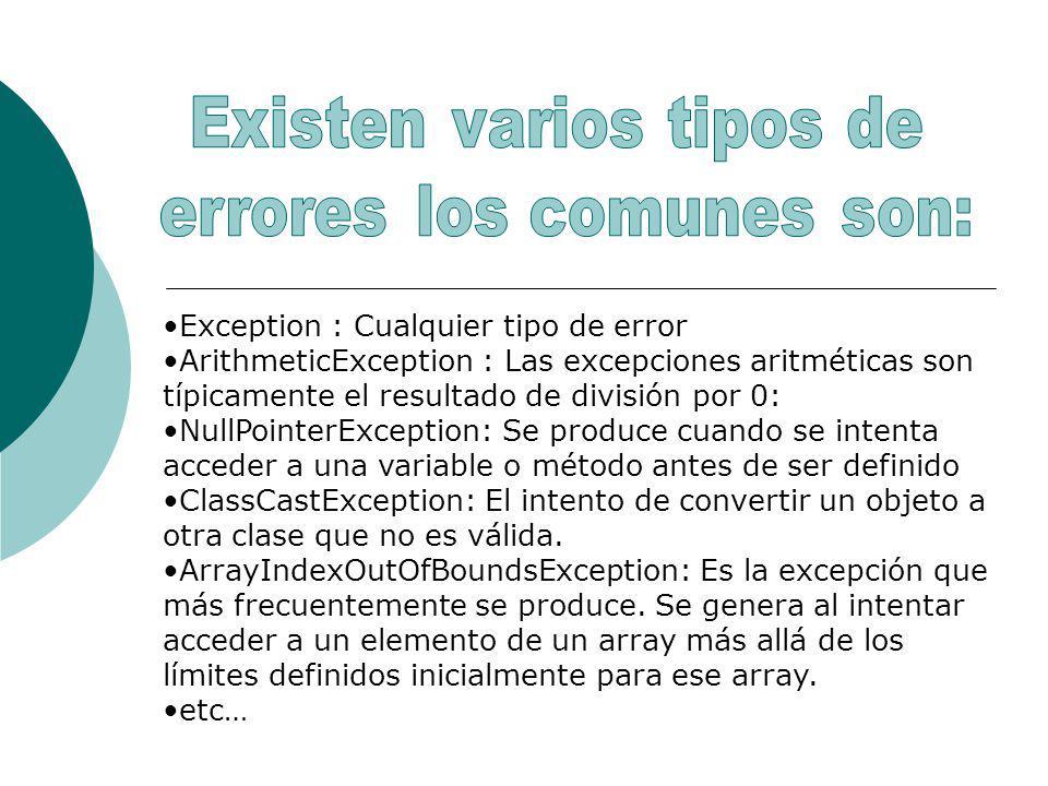 Exception : Cualquier tipo de error ArithmeticException : Las excepciones aritméticas son típicamente el resultado de división por 0: NullPointerException: Se produce cuando se intenta acceder a una variable o método antes de ser definido ClassCastException: El intento de convertir un objeto a otra clase que no es válida.