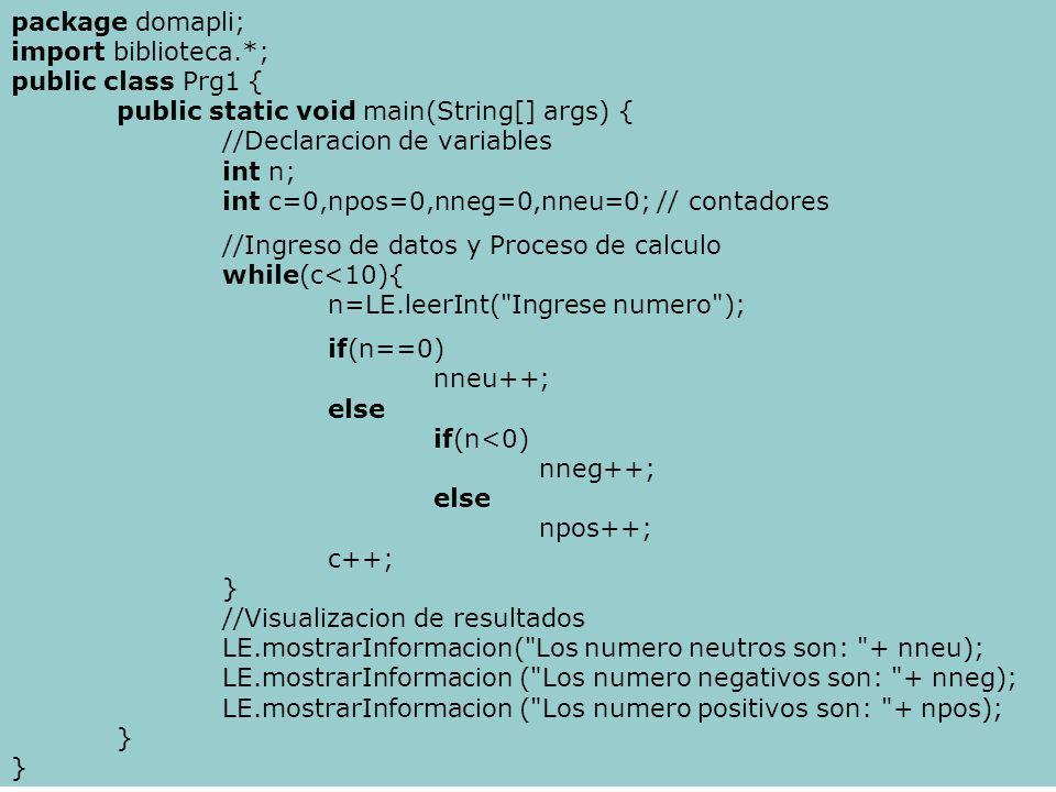 package domapli; import biblioteca.*; public class Prg1 { public static void main(String[] args) { //Declaracion de variables int n; int c=0,npos=0,nneg=0,nneu=0; // contadores //Ingreso de datos y Proceso de calculo while(c<10){ n=LE.leerInt( Ingrese numero ); if(n==0) nneu++; else if(n<0) nneg++; else npos++; c++; } //Visualizacion de resultados LE.mostrarInformacion( Los numero neutros son: + nneu); LE.mostrarInformacion ( Los numero negativos son: + nneg); LE.mostrarInformacion ( Los numero positivos son: + npos); }