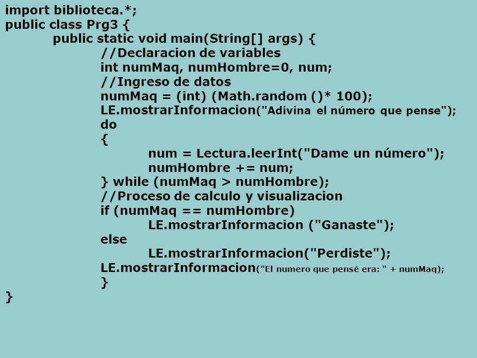 import biblioteca.*; public class Prg3 { public static void main(String[] args) { //Declaracion de variables int numMaq, numHombre=0, num; //Ingreso de datos numMaq = (int) (Math.random ()* 100); LE.mostrarInformacion ( Adivina el número que pense ); do { num = Lectura.leerInt( Dame un número ); numHombre += num; } while (numMaq > numHombre); //Proceso de calculo y visualizacion if (numMaq == numHombre) LE.mostrarInformacion ( Ganaste ); else LE.mostrarInformacion( Perdiste ); LE.mostrarInformacion ( El numero que pensé era: + numMaq); }