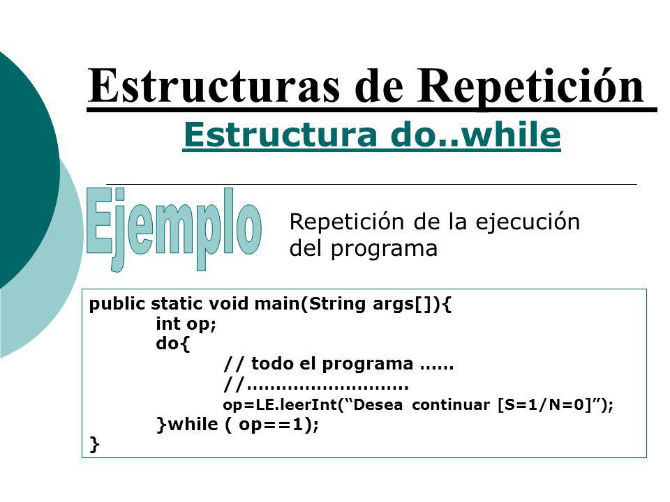 Estructuras de Repetición Estructura do..while Repetición de la ejecución del programa public static void main(String args[]){ int op; do{ // todo el