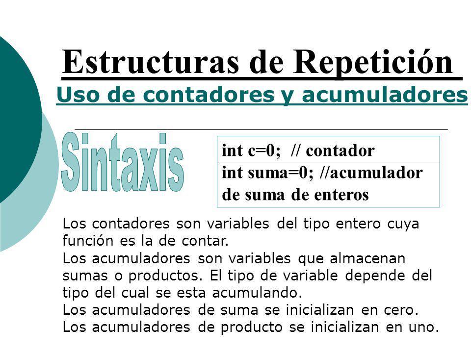 Estructuras de Repetición Uso de contadores y acumuladores int c=0; // contador int suma=0; //acumulador de suma de enteros Los contadores son variables del tipo entero cuya función es la de contar.