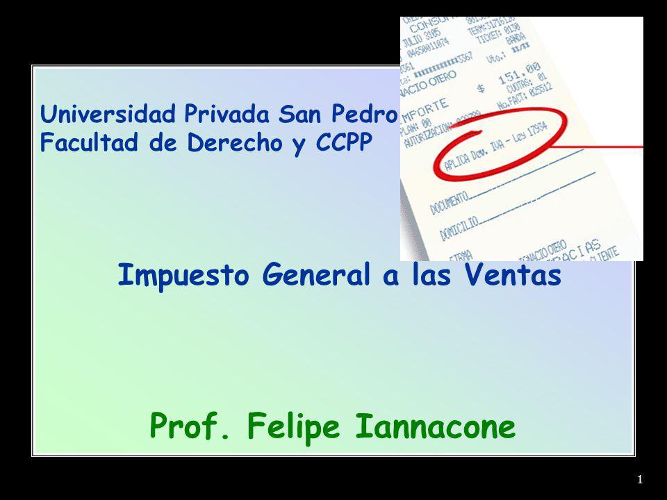 Universidad Privada San Pedro Facultad de Derecho y CCPP Impuesto General a las Ventas Prof. Felipe Iannacone 1