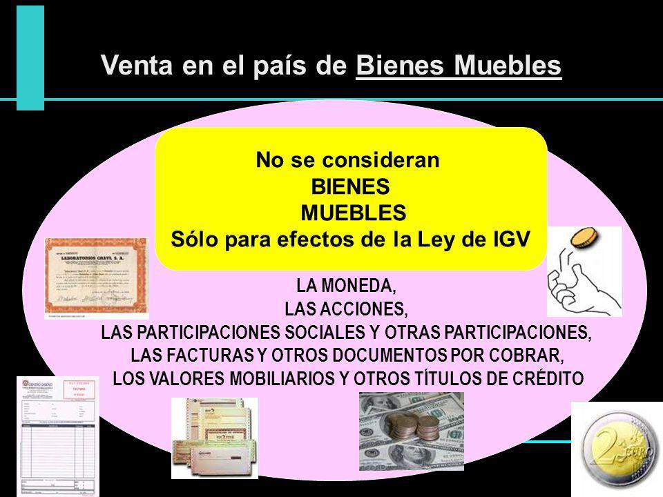 Venta en el país de Bienes Muebles No se consideran BIENES MUEBLES Sólo para efectos de la Ley de IGV LA MONEDA, LAS ACCIONES, LAS PARTICIPACIONES SOC