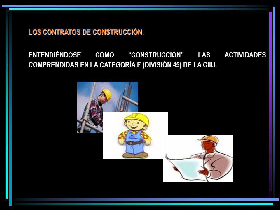 LOS CONTRATOS DE CONSTRUCCIÓN. ENTENDIÉNDOSE COMO CONSTRUCCIÓN LAS ACTIVIDADES COMPRENDIDAS EN LA CATEGORÍA F (DIVISIÓN 45) DE LA CIIU.