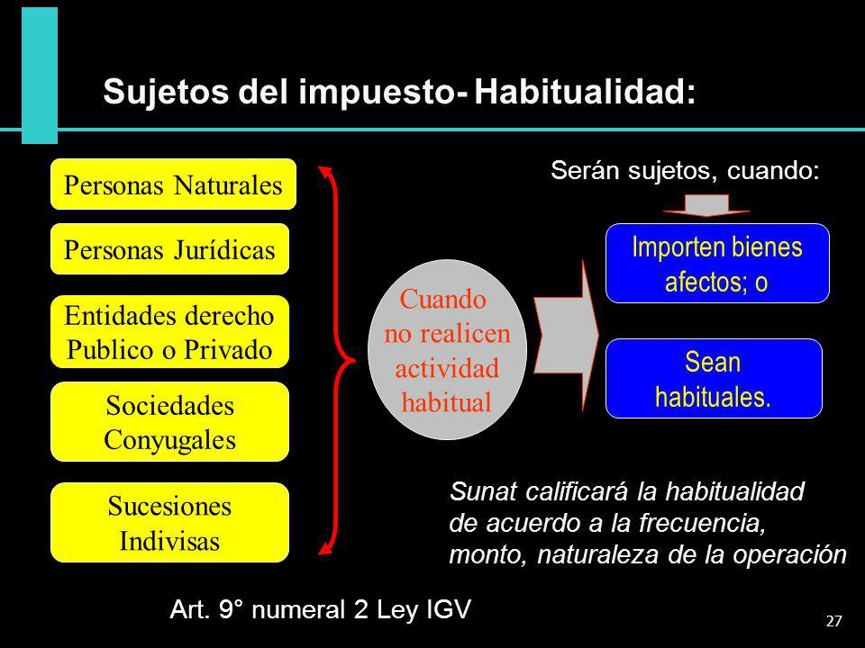 Art. 9° numeral 2 Ley IGV Sujetos del impuesto- Habitualidad: Personas Naturales Personas Jurídicas Entidades derecho Publico o Privado Sociedades Con