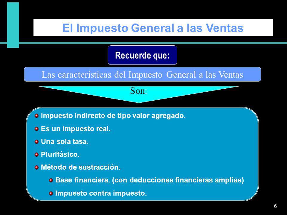 El Impuesto General a las Ventas Las características del Impuesto General a las Ventas Impuesto indirecto de tipo valor agregado. Es un impuesto real.