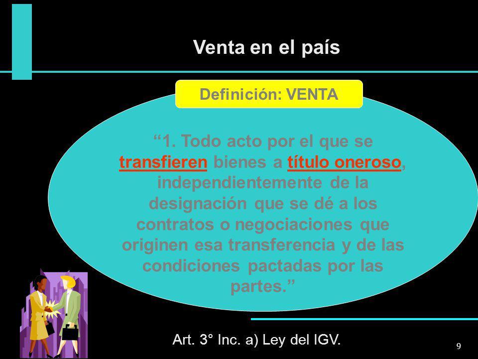 Venta en el país Art. 3° Inc. a) Ley del IGV. 9 1. Todo acto por el que se transfieren bienes a título oneroso, independientemente de la designación q