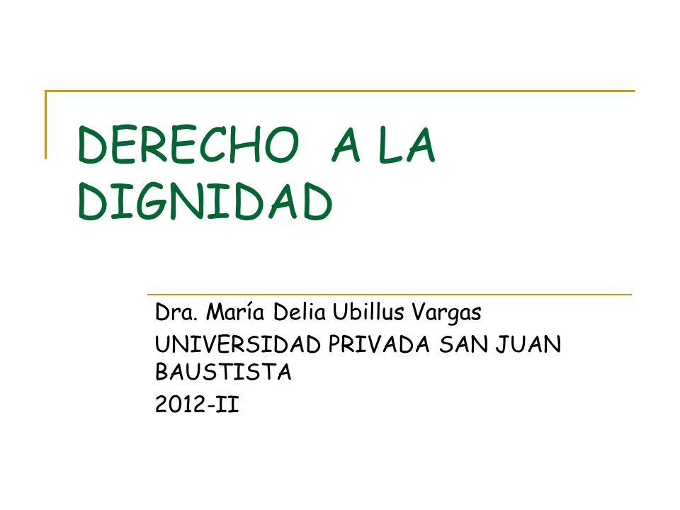DERECHO A LA DIGNIDAD Dra. María Delia Ubillus Vargas UNIVERSIDAD PRIVADA SAN JUAN BAUSTISTA 2012-II