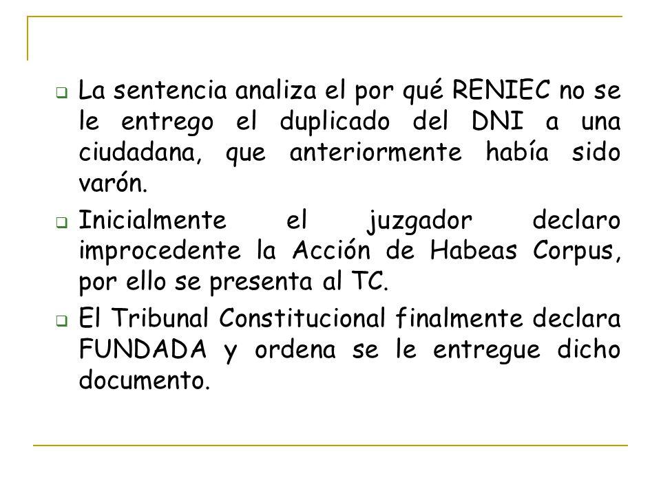 La sentencia analiza el por qué RENIEC no se le entrego el duplicado del DNI a una ciudadana, que anteriormente había sido varón. Inicialmente el juzg