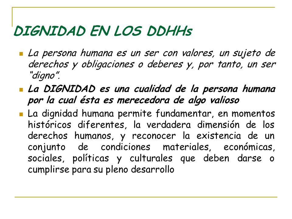 DIGNIDAD EN LOS DDHHs La persona humana es un ser con valores, un sujeto de derechos y obligaciones o deberes y, por tanto, un ser digno. La DIGNIDAD