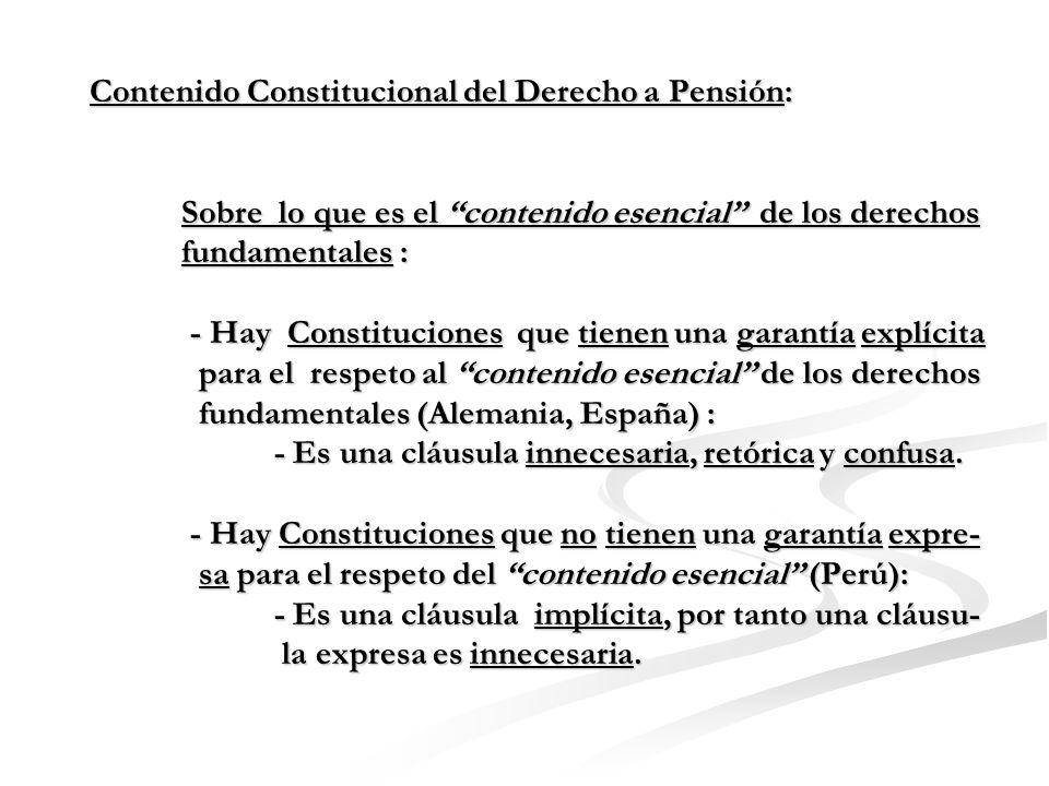 Contenido Constitucional del Derecho a Pensión: Sobre lo que es el contenido esencial de los derechos fundamentales : - Hay Constituciones que tienen una garantía explícita para el respeto al contenido esencial de los derechos fundamentales (Alemania, España) : - Es una cláusula innecesaria, retórica y confusa.
