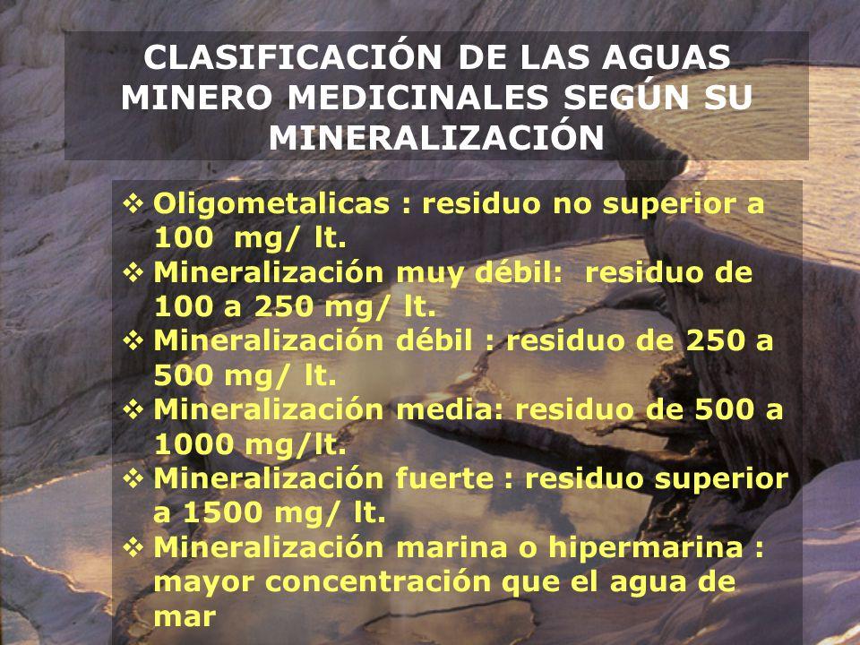 CLASIFICACIÓN DE LAS AGUAS MINERO MEDICINALES SEGÚN SU MINERALIZACIÓN Oligometalicas : residuo no superior a 100 mg/ lt. Mineralización muy débil: res