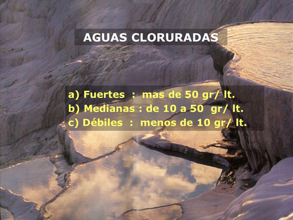 AGUAS CLORURADAS a) Fuertes : mas de 50 gr/ lt. b) Medianas : de 10 a 50 gr/ lt. c) Débiles : menos de 10 gr/ lt.