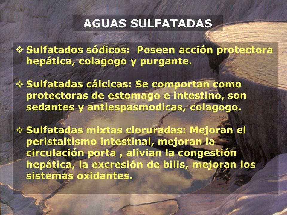 AGUAS SULFATADAS Sulfatados sódicos: Poseen acción protectora hepática, colagogo y purgante. Sulfatadas cálcicas: Se comportan como protectoras de est