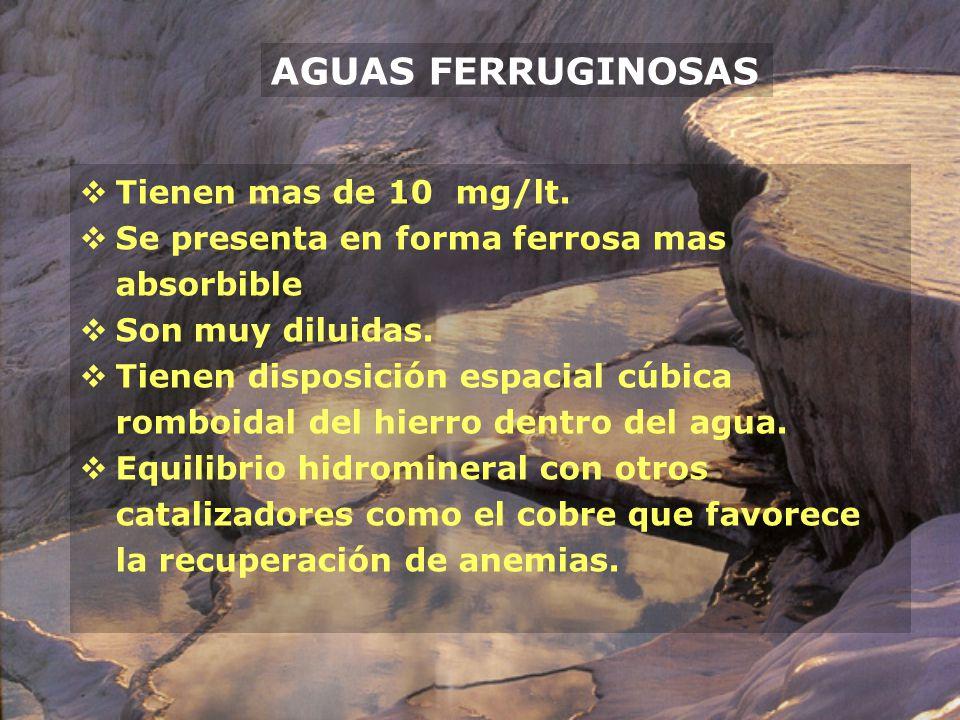 AGUAS FERRUGINOSAS Tienen mas de 10 mg/lt. Se presenta en forma ferrosa mas absorbible Son muy diluidas. Tienen disposición espacial cúbica romboidal