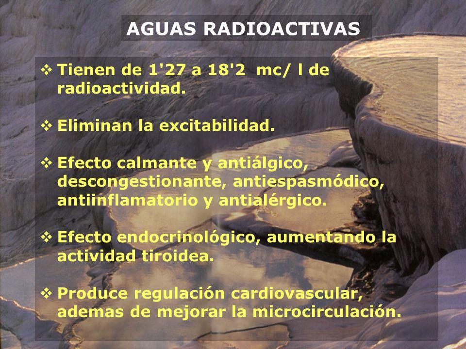 AGUAS RADIOACTIVAS Tienen de 1'27 a 18'2 mc/ l de radioactividad. Eliminan la excitabilidad. Efecto calmante y antiálgico, descongestionante, antiespa