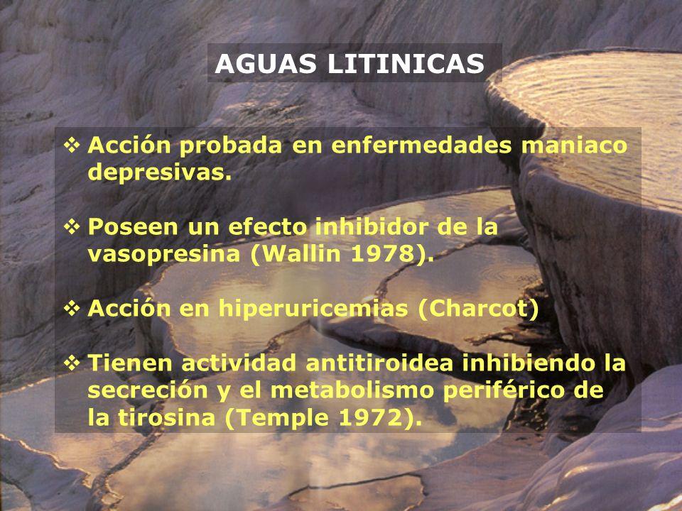 AGUAS LITINICAS Acción probada en enfermedades maniaco depresivas. Poseen un efecto inhibidor de la vasopresina (Wallin 1978). Acción en hiperuricemia