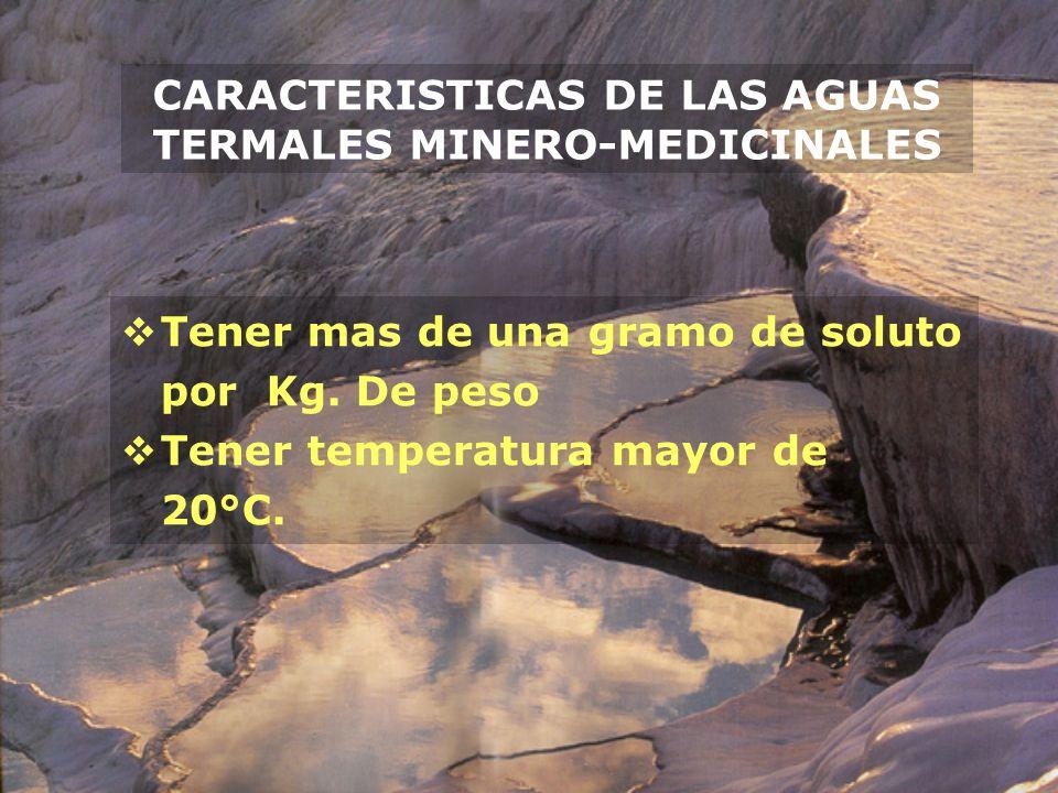 CARACTERISTICAS DE LAS AGUAS TERMALES MINERO-MEDICINALES Tener mas de una gramo de soluto por Kg. De peso Tener temperatura mayor de 20°C.
