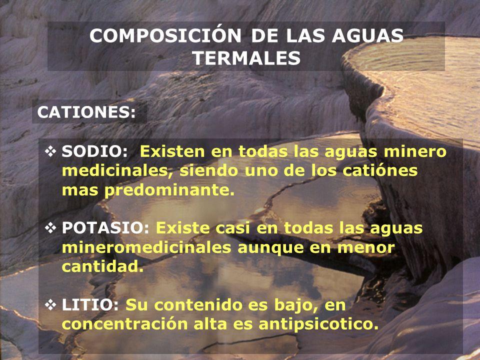 COMPOSICIÓN DE LAS AGUAS TERMALES CATIONES: CALCIO: Casi en todas las aguas mineromedicinales, participa en la actividad del sistema nervioso, corazón, vasos, oseo y sangre.