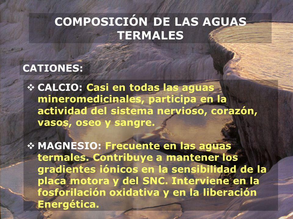 COMPOSICIÓN DE LAS AGUAS TERMALES CATIONES: CALCIO: Casi en todas las aguas mineromedicinales, participa en la actividad del sistema nervioso, corazón