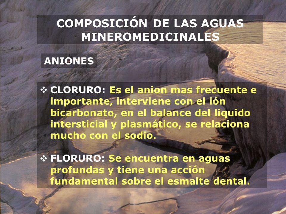COMPOSICIÓN DE LAS AGUAS MINEROMEDICINALES CLORURO: Es el anion mas frecuente e importante, interviene con el ión bicarbonato, en el balance del liqui