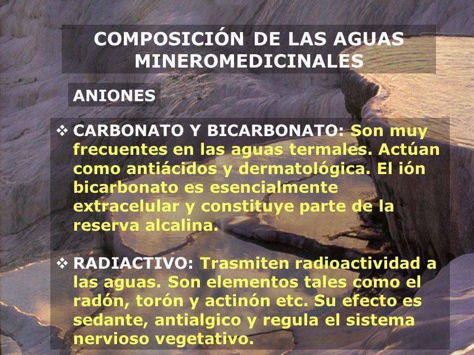 COMPOSICIÓN DE LAS AGUAS MINEROMEDICINALES ANIONES CARBONATO Y BICARBONATO: Son muy frecuentes en las aguas termales. Actúan como antiácidos y dermato