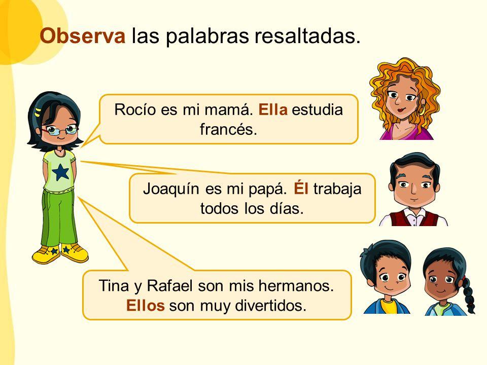 Rocío es mi mamá. Ella estudia francés. Joaquín es mi papá. Él trabaja todos los días. Tina y Rafael son mis hermanos. Ellos son muy divertidos. Obser