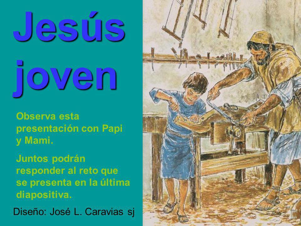 Jesús Jesús joven joven Diseño: José L.Caravias sj Observa esta presentación con Papi y Mami.
