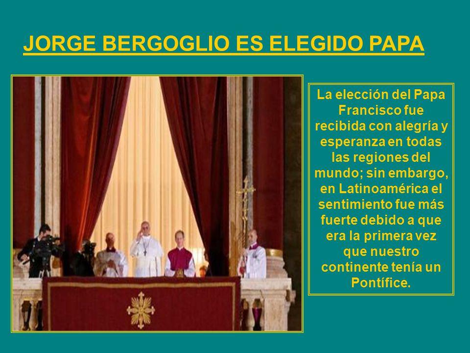 JORGE BERGOGLIO ES ELEGIDO PAPA La elección del Papa Francisco fue recibida con alegría y esperanza en todas las regiones del mundo; sin embargo, en Latinoamérica el sentimiento fue más fuerte debido a que era la primera vez que nuestro continente tenía un Pontífice.