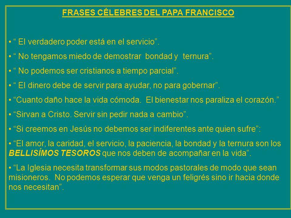 FRASES CÉLEBRES DEL PAPA FRANCISCO El verdadero poder está en el servicio. No tengamos miedo de demostrar bondad y ternura. No podemos ser cristianos