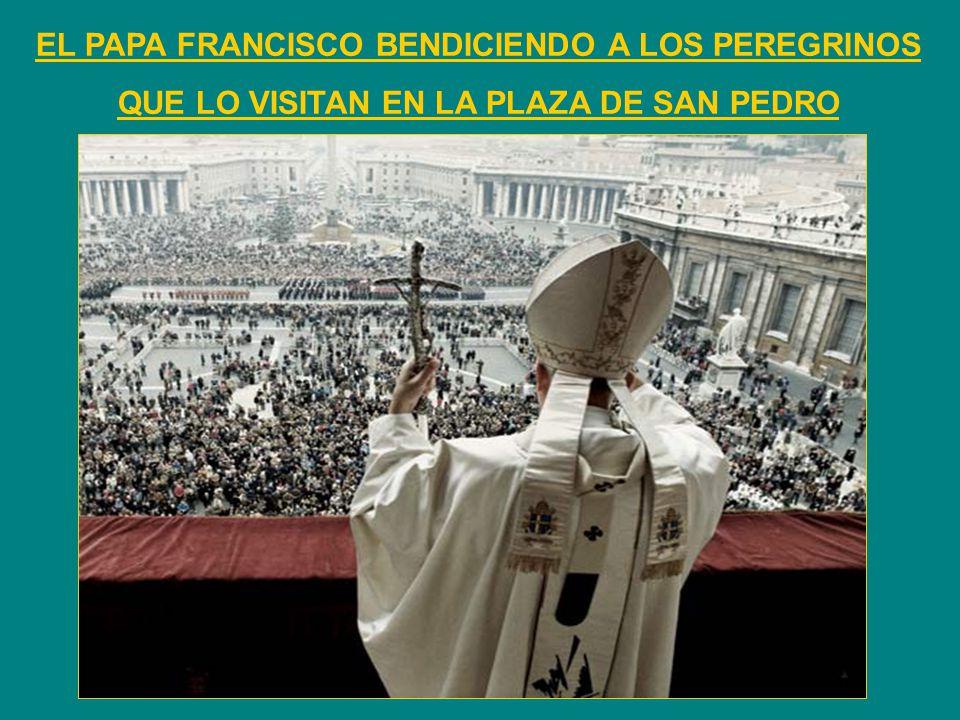 EL PAPA FRANCISCO BENDICIENDO A LOS PEREGRINOS QUE LO VISITAN EN LA PLAZA DE SAN PEDRO