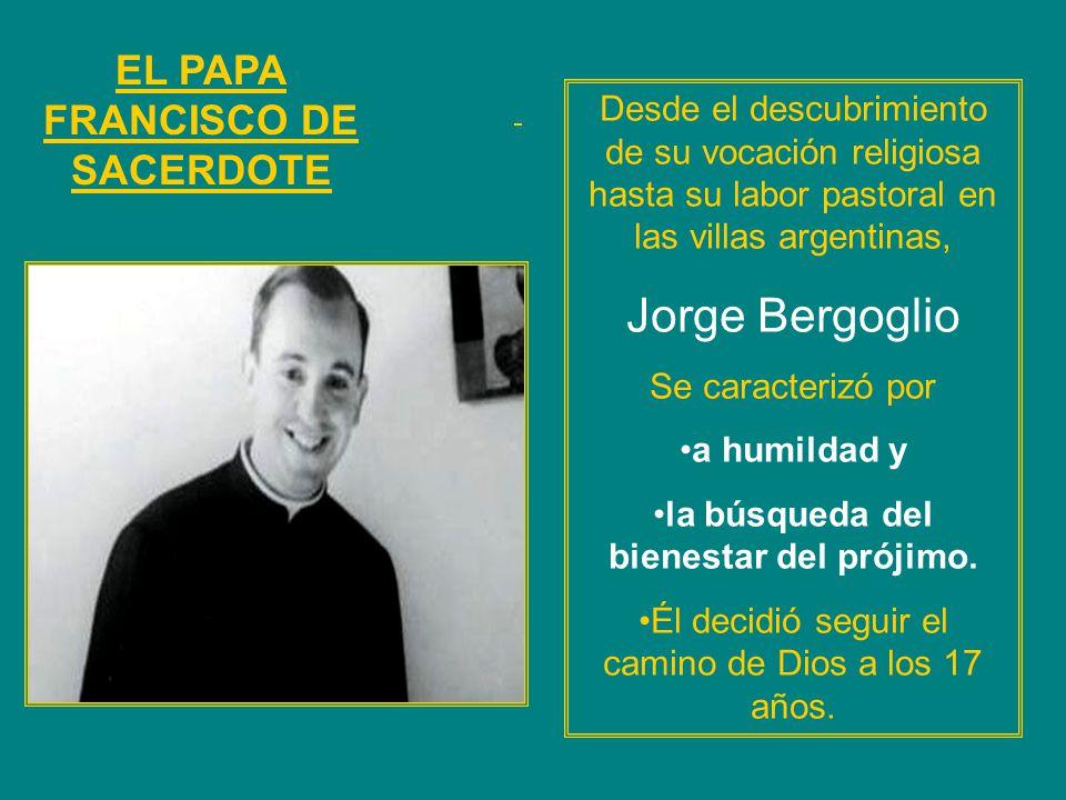EL PAPA FRANCISCO DE SACERDOTE Desde el descubrimiento de su vocación religiosa hasta su labor pastoral en las villas argentinas, Jorge Bergoglio Se c