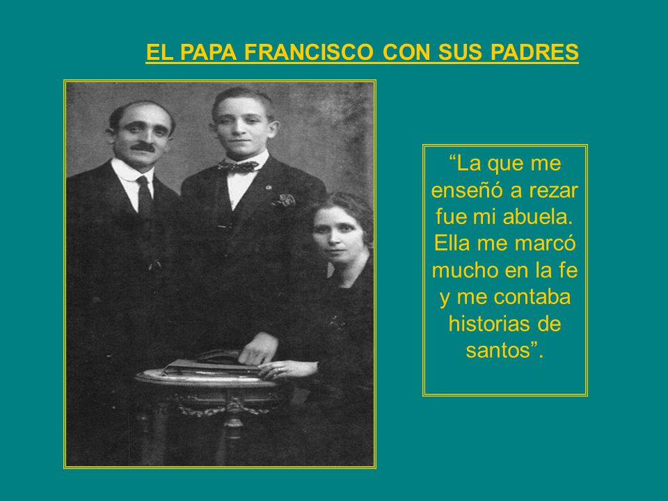 EL PAPA FRANCISCO CON SUS PADRES La que me enseñó a rezar fue mi abuela. Ella me marcó mucho en la fe y me contaba historias de santos.