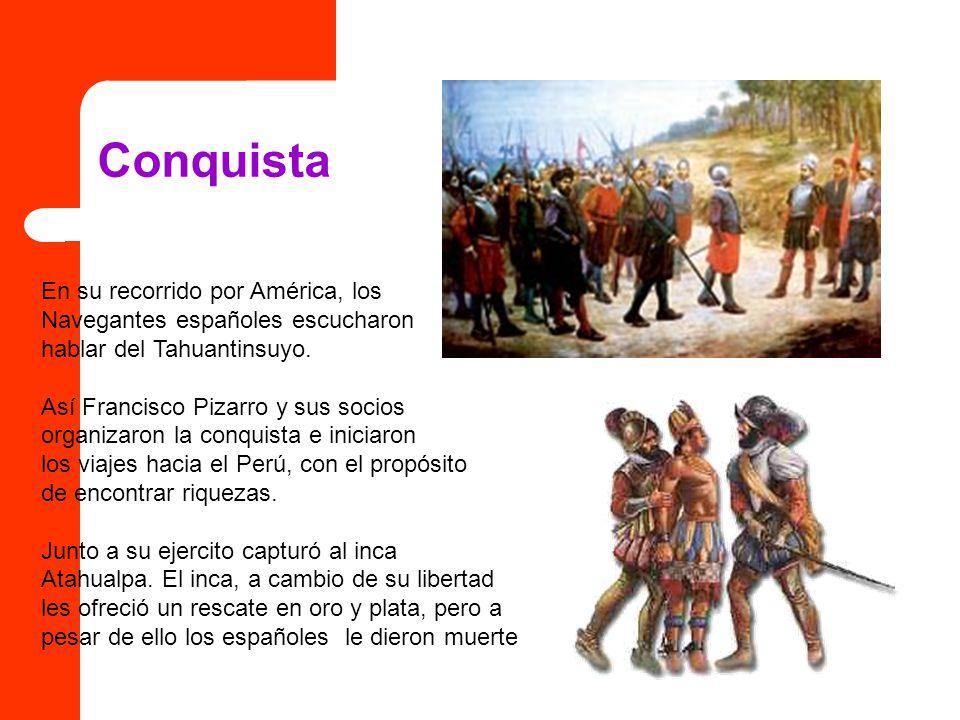 Conquista En su recorrido por América, los Navegantes españoles escucharon hablar del Tahuantinsuyo. Así Francisco Pizarro y sus socios organizaron la