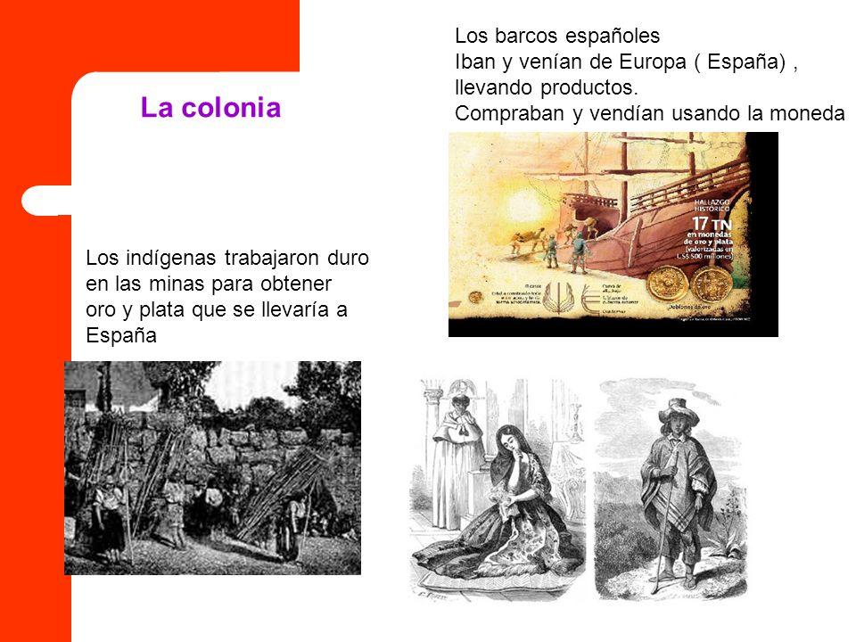 Los barcos españoles Iban y venían de Europa ( España), llevando productos. Compraban y vendían usando la moneda Los indígenas trabajaron duro en las