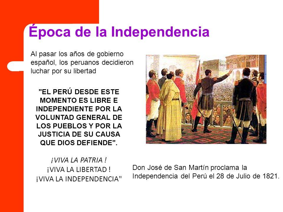 Época de la Independencia Al pasar los años de gobierno español, los peruanos decidieron luchar por su libertad Don José de San Martín proclama la Ind