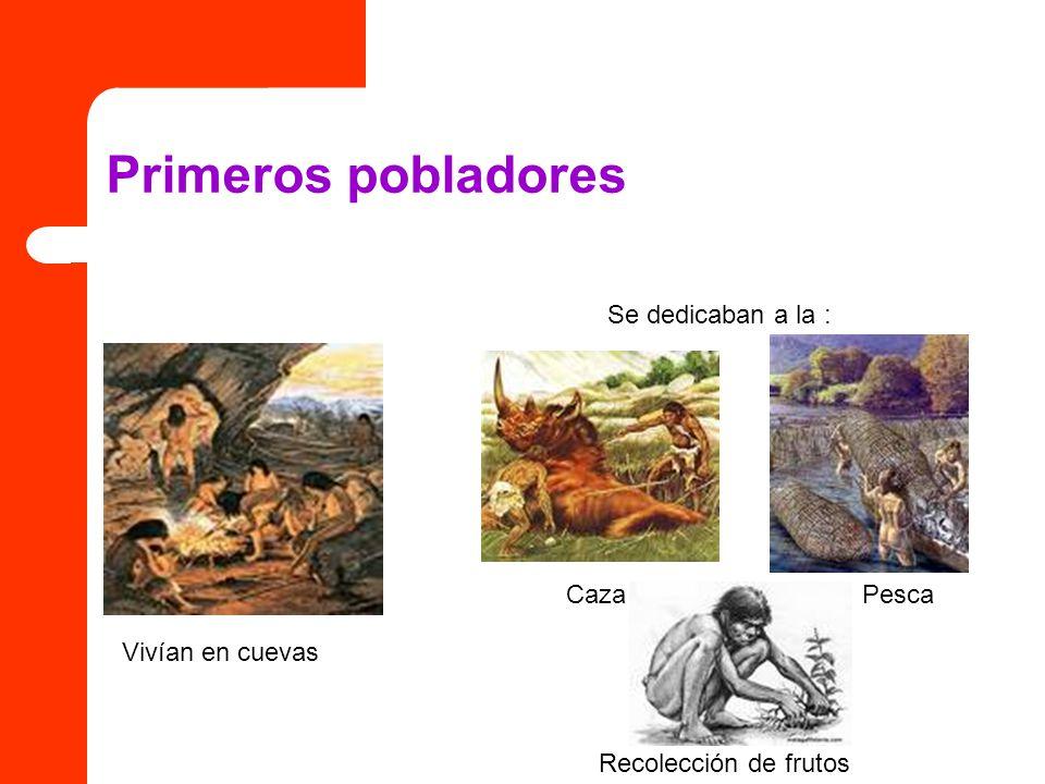Primeros pobladores Vivían en cuevas PescaCaza Recolección de frutos Se dedicaban a la :