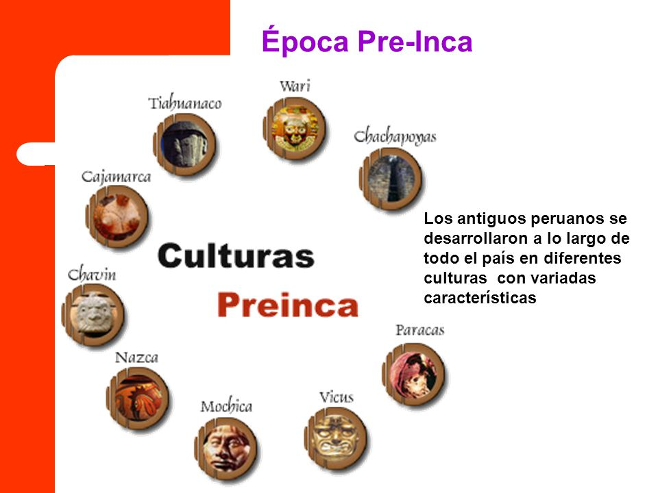 Época Pre-Inca Los antiguos peruanos se desarrollaron a lo largo de todo el país en diferentes culturas con variadas características