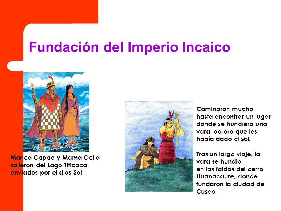 Fundación del Imperio Incaico Manco Capac y Mama Ocllo salieron del Lago Titicaca, enviados por el dios Sol Caminaron mucho hasta encontrar un lugar d