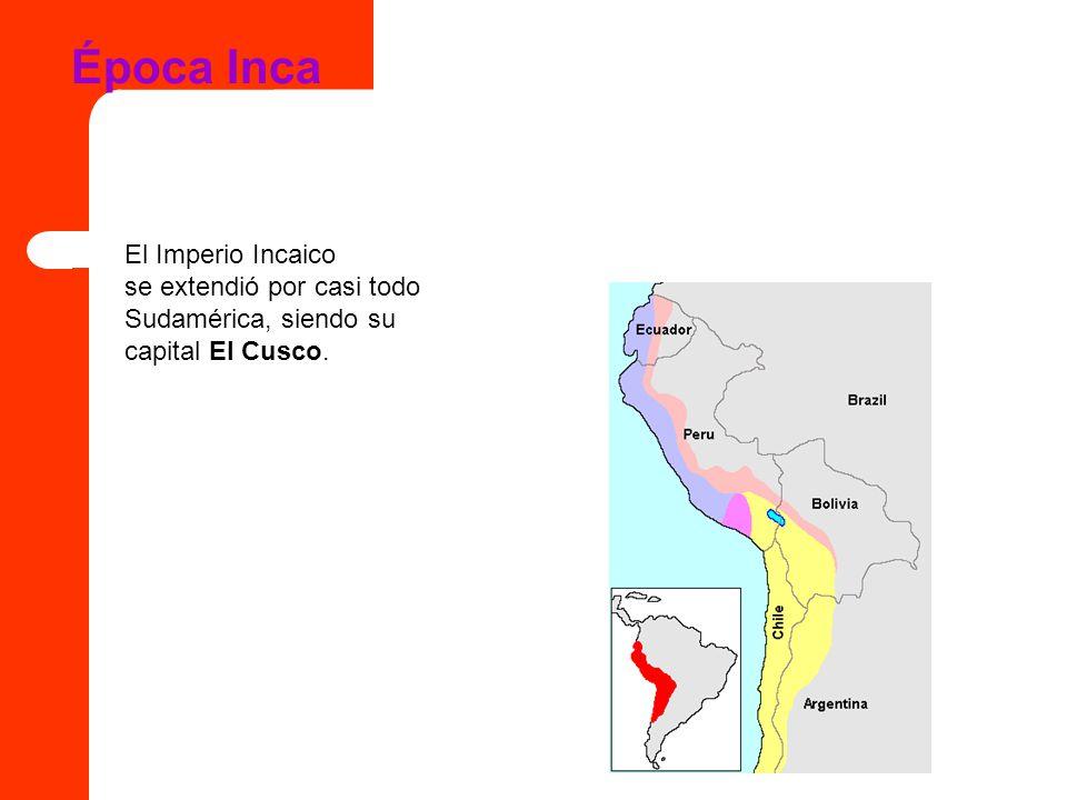 Época Inca El Imperio Incaico se extendió por casi todo Sudamérica, siendo su capital El Cusco.