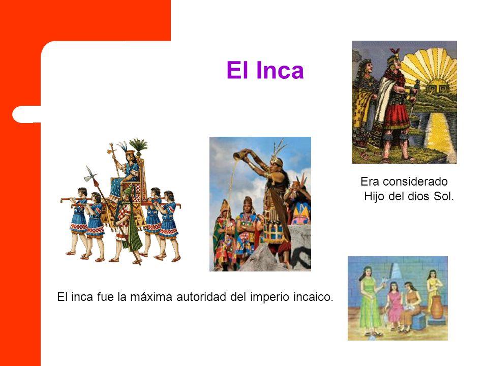 El Inca Era considerado Hijo del dios Sol. El inca fue la máxima autoridad del imperio incaico.