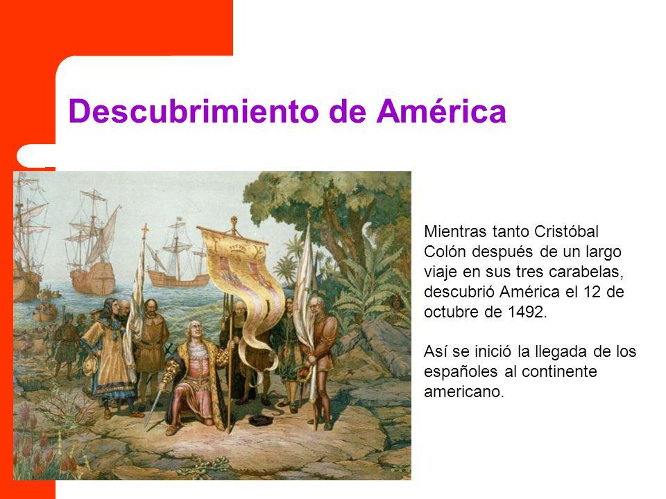 Descubrimiento de América Mientras tanto Cristóbal Colón después de un largo viaje en sus tres carabelas, descubrió América el 12 de octubre de 1492.