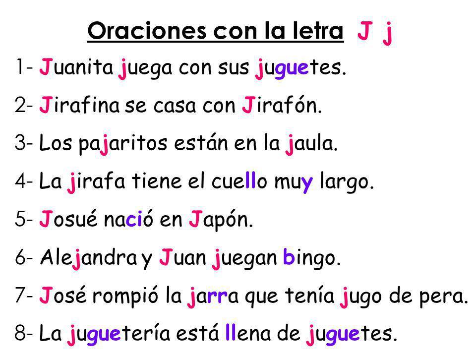 Oraciones con la letra J j 1- Juanita juega con sus juguetes. 2- Jirafina se casa con Jirafón. 3- Los pajaritos están en la jaula. 4- La jirafa tiene