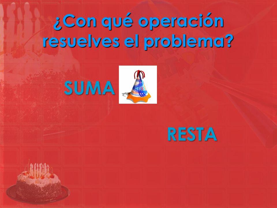 ¿Con qué operación resuelves el problema? SUMA RESTA
