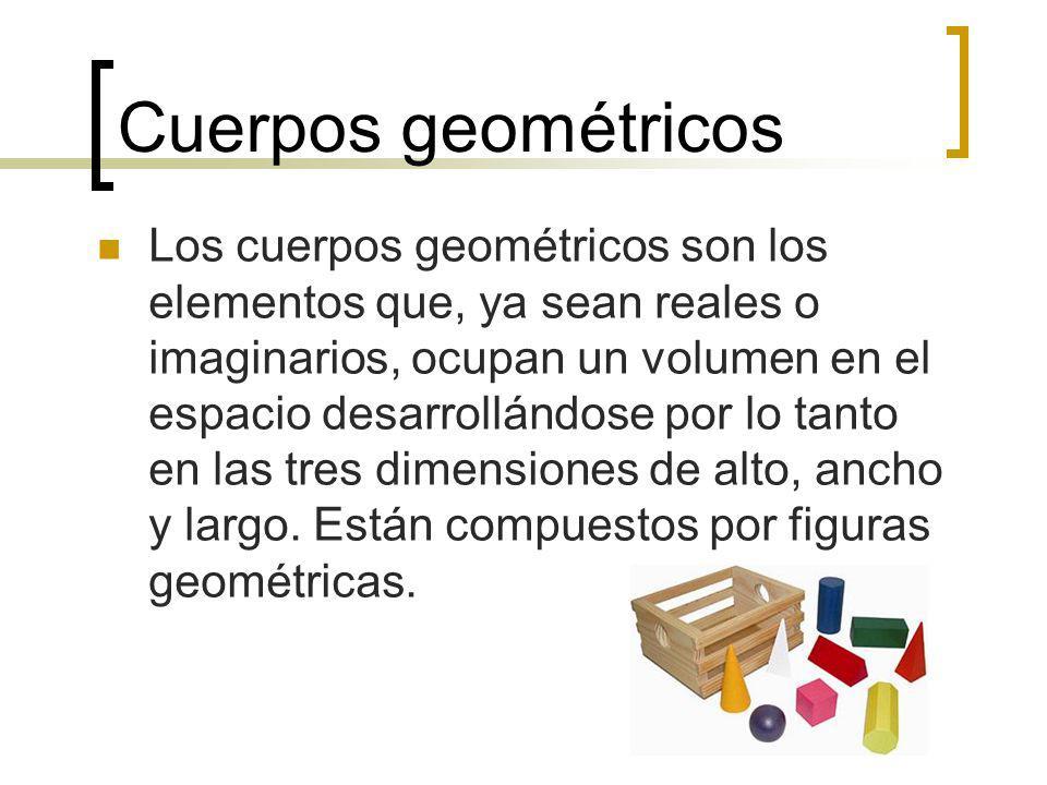 Cuerpos geométricos Los cuerpos geométricos son los elementos que, ya sean reales o imaginarios, ocupan un volumen en el espacio desarrollándose por l